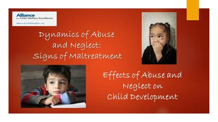 1 Effects of Abuse and Neglect on Child Development Dynamics of Abuse and Neglect: Signs of Maltreatment.