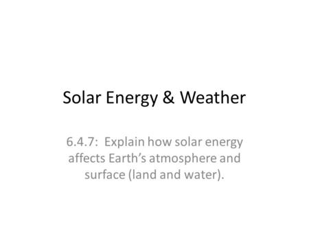Solar Energy & Weather 6.4.7: Explain how solar energy affects Earth's atmosphere and surface (land and water).