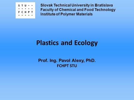 Slovak Technical University in Bratislava Faculty of Chemical and Food Technology Institute of Polymer Materials Plastics and Ecology Prof. Ing. Pavol.