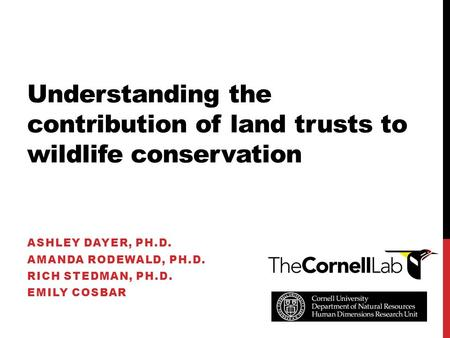 Understanding the contribution of land trusts to wildlife conservation ASHLEY DAYER, PH.D. AMANDA RODEWALD, PH.D. RICH STEDMAN, PH.D. EMILY COSBAR.