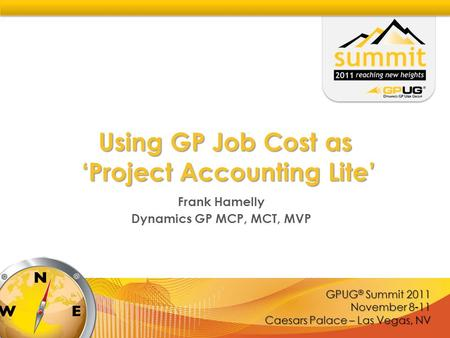 GPUG ® Summit 2011 November 8-11 Caesars Palace – Las Vegas, NV Using GP Job Cost as 'Project Accounting Lite' Frank Hamelly Dynamics GP MCP, MCT, MVP.