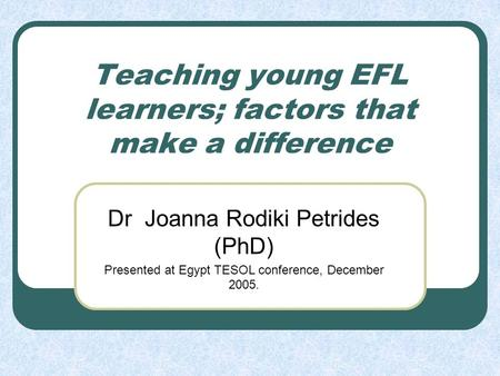 Teaching young EFL learners; factors that make a difference Dr Joanna Rodiki Petrides (PhD) Presented at Egypt TESOL conference, December 2005.