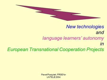 Paweł Poszytek, FRSE for UNTELE 2004 New technologies and language learners' autonomy in European Transnational Cooperation Projects.
