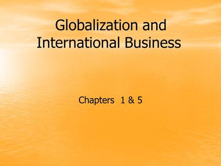 Globalization and International Business Chapters 1 & 5.