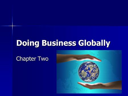 Doing Business Globally Chapter Two. Global Village A boundary less world A boundary less world Goods and services are marketed all over the world Goods.