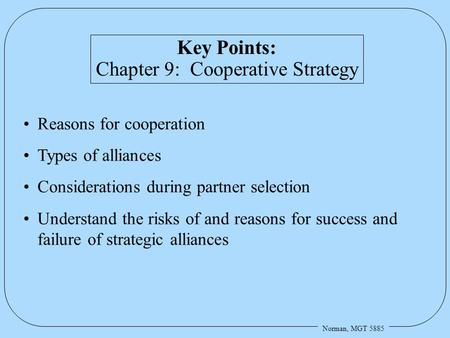 Norman, MGT 5885 Key Points: Chapter 9: Cooperative Strategy Reasons for cooperation Types of alliances Considerations during partner selection Understand.