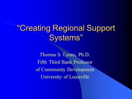 """Creating Regional Support Systems"" Thomas S. Lyons, Ph.D. Fifth Third Bank Professor of Community Development University of Louisville."