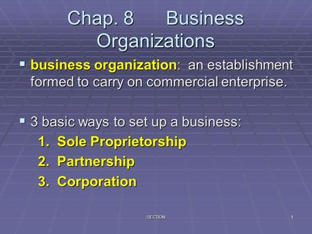 SECTION1 Chap. 8 Business Organizations  business organization: an establishment formed to carry on commercial enterprise.  3 basic ways to set up a.