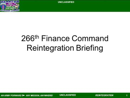 UNCLASSIFIED 1 AN ARMY FORWARD ANY MISSION, ANYWHERE! REINTEGRATION UNCLASSIFIED 266 th Finance Command Reintegration Briefing.