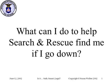 June 12, 2002Is it… Safe, Smart, Legal?Copyright © Susan Wolber 2002 1 What can I do to help Search & Rescue find me if I go down?