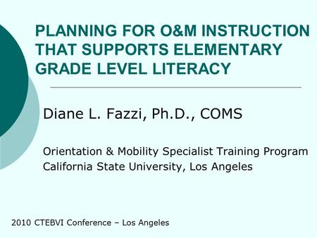 PLANNING FOR O&M INSTRUCTION THAT SUPPORTS ELEMENTARY GRADE LEVEL LITERACY Diane L. Fazzi, Ph.D., COMS Orientation & Mobility Specialist Training Program.
