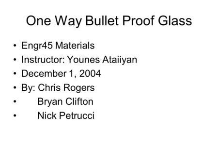 One Way Bullet Proof Glass Engr45 Materials Instructor: Younes Ataiiyan December 1, 2004 By: Chris Rogers Bryan Clifton Nick Petrucci.