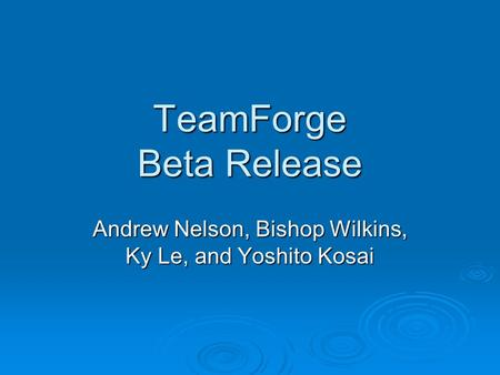 TeamForge Beta Release Andrew Nelson, Bishop Wilkins, Ky Le, and Yoshito Kosai.
