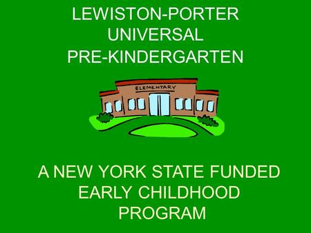 A NEW YORK STATE FUNDED EARLY CHILDHOOD PROGRAM LEWISTON-PORTER UNIVERSAL PRE-KINDERGARTEN.