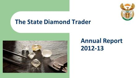 The State Diamond Trader Annual Report 2012-13. 2 State Diamond Trader - Vision A leading catalyst for the transformation of a sustainable diamond beneficiation.