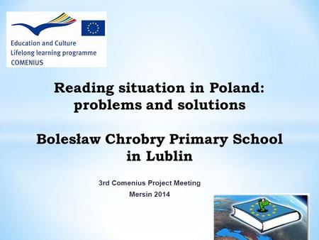 3rd Comenius Project Meeting Mersin 2014 Reading situation in Poland: problems and solutions Bolesław Chrobry Primary School in Lublin.