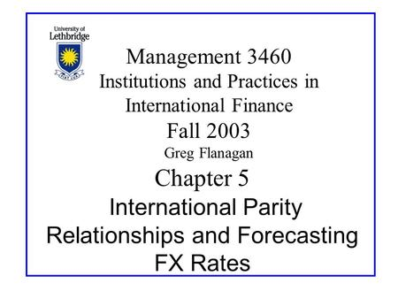 Chapter 5 International Parity Relationships and Forecasting FX Rates Management 3460 Institutions and Practices in International Finance Fall 2003 Greg.
