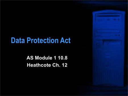 Data Protection Act AS Module 1 10.8 Heathcote Ch. 12.