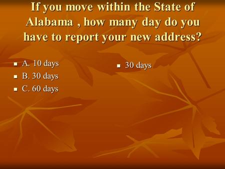 If you move within the State of Alabama, how many day do you have to report your new address? A. 10 days A. 10 days B. 30 days B. 30 days C. 60 days C.