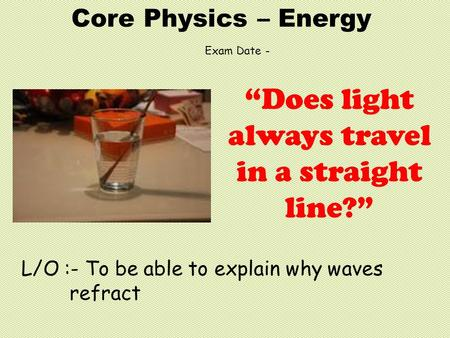 "Core Physics – Energy L/O :- To be able to explain why waves refract ""Does light always travel in a straight line?"" Exam Date -"