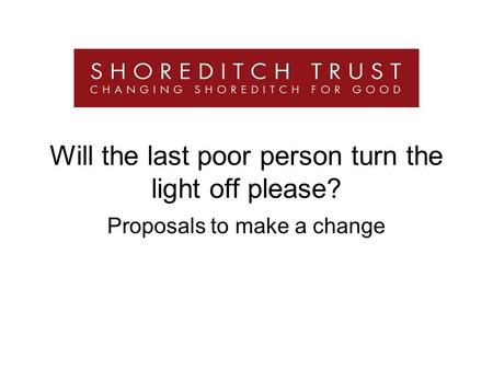 Will the last poor person turn the light off please? Proposals to make a change.
