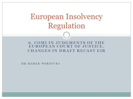 6. COMI IN JUDGMENTS OF THE EUROPEAN COURT OF JUSTICE. CHANGES IN DRAFT RECAST EIR DR MAREK PORZYCKI European Insolvency Regulation.