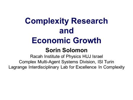 Complexity Research and Economic Growth Sorin Solomon Racah Institute of Physics HUJ Israel Complex Multi-Agent Systems Division, ISI Turin Lagrange Interdisciplinary.