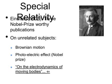 "Special Relativity Einstein (1905): Three Nobel-Prize worthy publications On unrelated subjects: Brownian motion Photo-electric effect (Nobel prize) ""On."