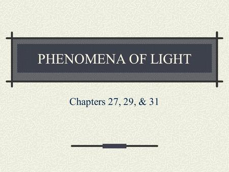 PHENOMENA OF LIGHT Chapters 27, 29, & 31. Easy to get mixed up… Polarization (Light)Ch 27 Reflection (Water & Light)Ch 29 Refraction (Light)Ch 29 Dispersion.