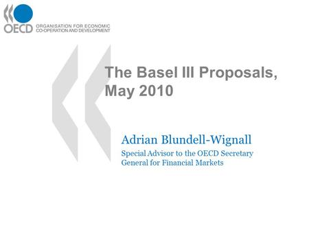 The Basel III Proposals, May 2010 Adrian Blundell-Wignall Special Advisor to the OECD Secretary General for Financial Markets.