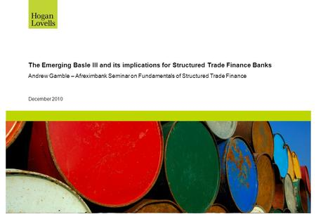 December 2010 The Emerging Basle III and its implications for Structured Trade Finance Banks Andrew Gamble – Afreximbank Seminar on Fundamentals of Structured.