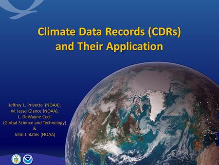 Climate Data Records (CDRs) and Their Application Jeffrey L. Privette (NOAA), W. Jesse Glance (NOAA), L. DeWayne Cecil (Global Science and Technology)