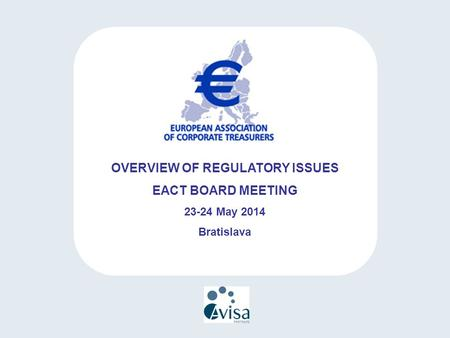 OVERVIEW OF REGULATORY ISSUES EACT BOARD MEETING 23-24 May 2014 Bratislava.