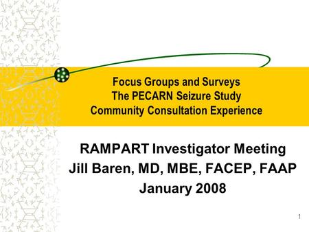 1 Focus Groups and Surveys The PECARN Seizure Study Community Consultation Experience RAMPART Investigator Meeting Jill Baren, MD, MBE, FACEP, FAAP January.