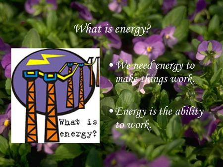 What is energy? We need energy to make things work. Energy is the ability to work.