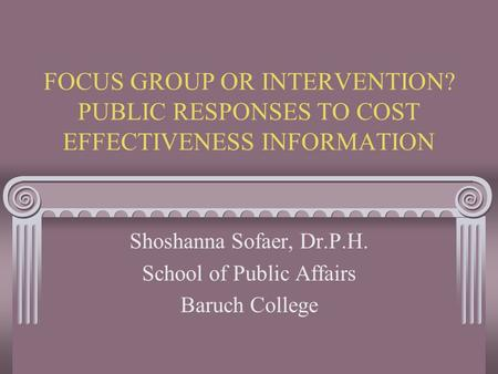 FOCUS GROUP OR INTERVENTION? PUBLIC RESPONSES TO COST EFFECTIVENESS INFORMATION Shoshanna Sofaer, Dr.P.H. School of Public Affairs Baruch College.