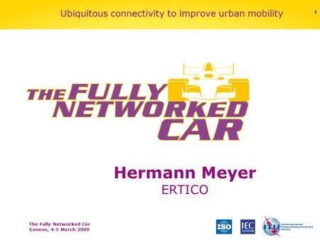 The Fully Networked Car Geneva, 4-5 March 2009 1 Ubiquitous connectivity to improve urban mobility Hermann Meyer ERTICO.