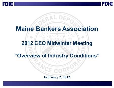 "1 Maine Bankers Association 2012 CEO Midwinter Meeting ""Overview of Industry Conditions"" February 2, 2012."