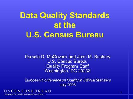 1 Data Quality Standards at the U.S. Census Bureau Pamela D. McGovern and John M. Bushery U.S. Census Bureau Quality Program Staff Washington, DC 20233.