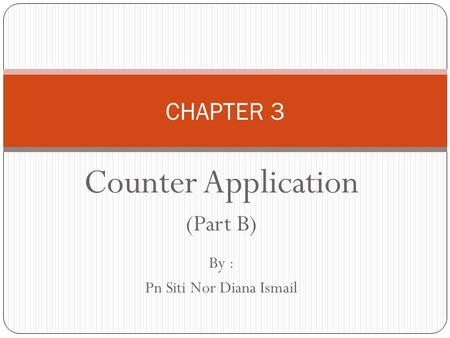 Counter Application (Part B) By : Pn Siti Nor Diana Ismail CHAPTER 3.