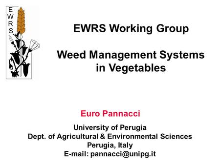 EWRS Working Group Weed Management Systems in Vegetables Euro Pannacci University of Perugia Dept. of Agricultural & Environmental Sciences Perugia, Italy.