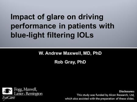 W. Andrew Maxwell, MD, PhD Rob Gray, PhD Disclosures: This study was funded by Alcon Research, Ltd, which also assisted with the preparation of these slides.