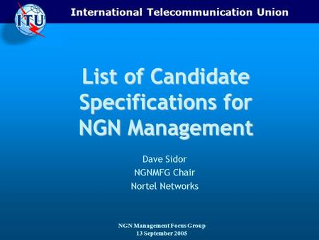 International Telecommunication Union NGN Management Focus Group 13 September 2005 List of Candidate Specifications for NGN Management Dave Sidor NGNMFG.
