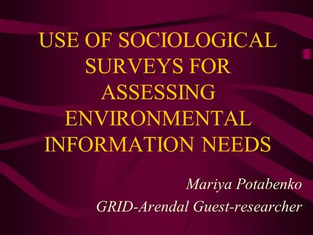 Mariya Potabenko GRID-Arendal Guest-researcher USE OF SOCIOLOGICAL SURVEYS FOR ASSESSING ENVIRONMENTAL INFORMATION NEEDS.