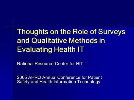 Thoughts on the Role of Surveys and Qualitative Methods in Evaluating Health IT National Resource Center for HIT 2005 AHRQ Annual Conference for Patient.