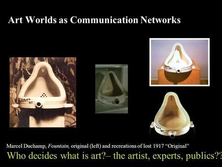 "Art Worlds as Communication Networks Marcel Duchamp, Fountain, original (left) and recreations of lost 1917 ""Original"" Who decides what is art?– the artist,"