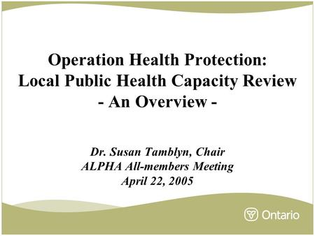 Operation Health Protection: Local Public Health Capacity Review - An Overview - Dr. Susan Tamblyn, Chair ALPHA All-members Meeting April 22, 2005.