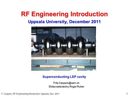 Superconducting LEP cavity Slides selected by Roger Ruber RF Engineering Introduction 1 Uppsala University, December 2011 F. Caspers,