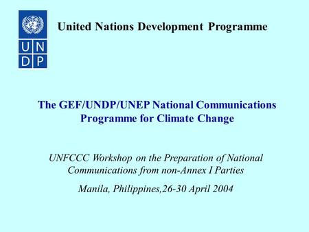 The GEF/UNDP/UNEP National Communications Programme for Climate Change United Nations Development Programme UNFCCC Workshop on the Preparation of National.