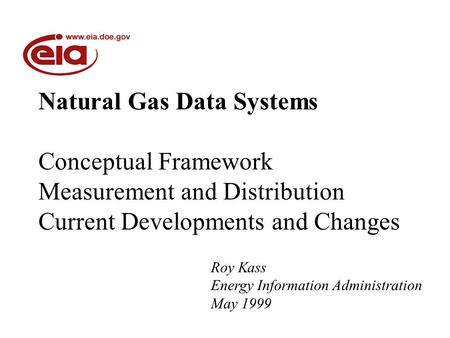 Natural Gas Data Systems Conceptual Framework Measurement and Distribution Current Developments and Changes Roy Kass Energy Information Administration.
